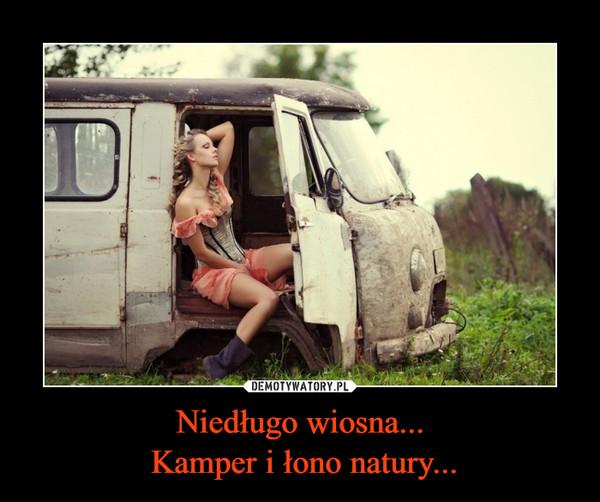 Niedługo wiosna... Kamper i łono natury... –