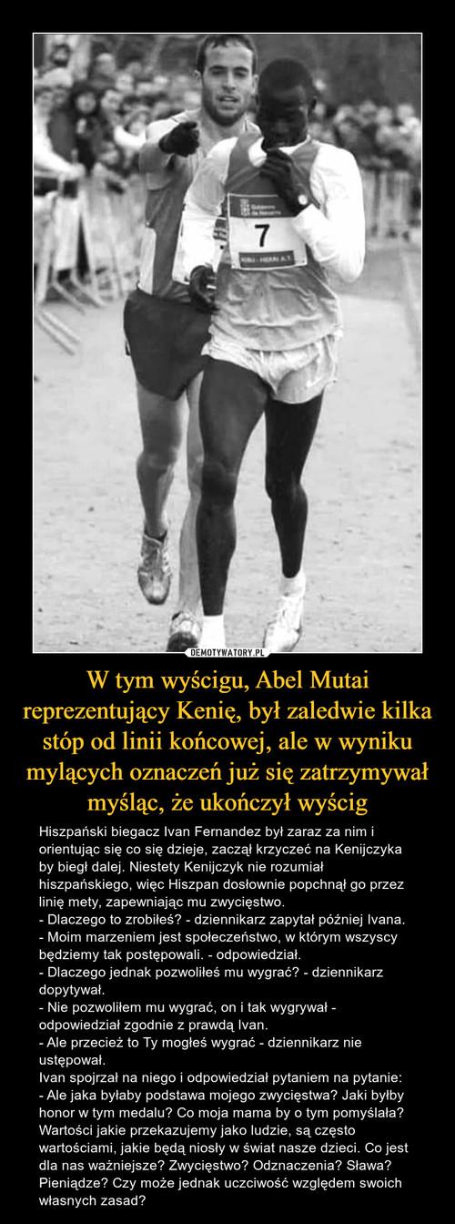 W tym wyścigu, Abel Mutai reprezentujący Kenię, był zaledwie kilka stóp od linii końcowej, ale w wyniku mylących oznaczeń już się zatrzymywał myśląc, że ukończył wyścig
