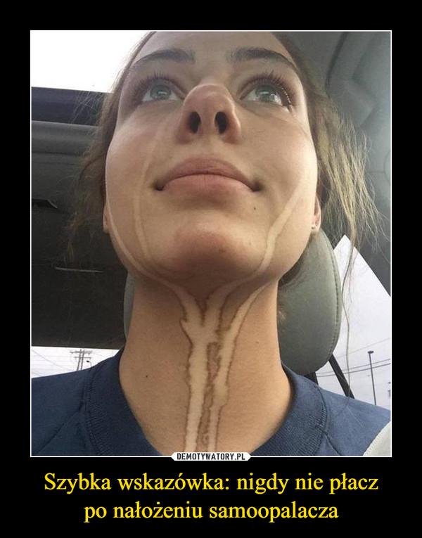Szybka wskazówka: nigdy nie płaczpo nałożeniu samoopalacza –