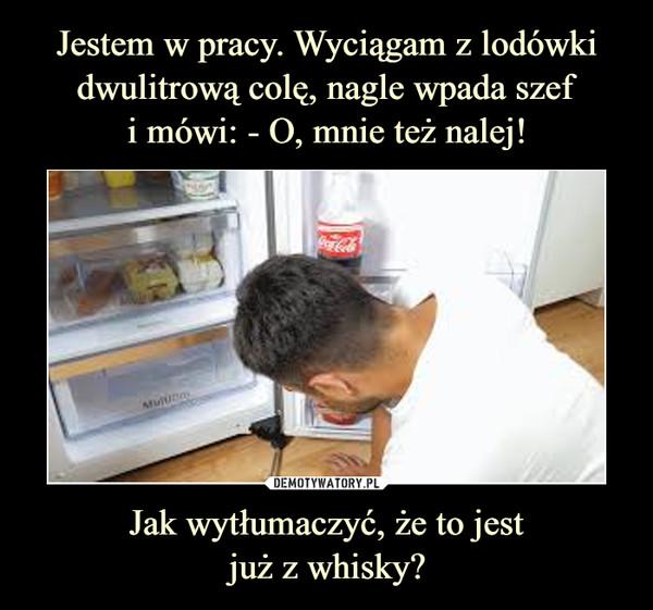 Jak wytłumaczyć, że to jestjuż z whisky? –