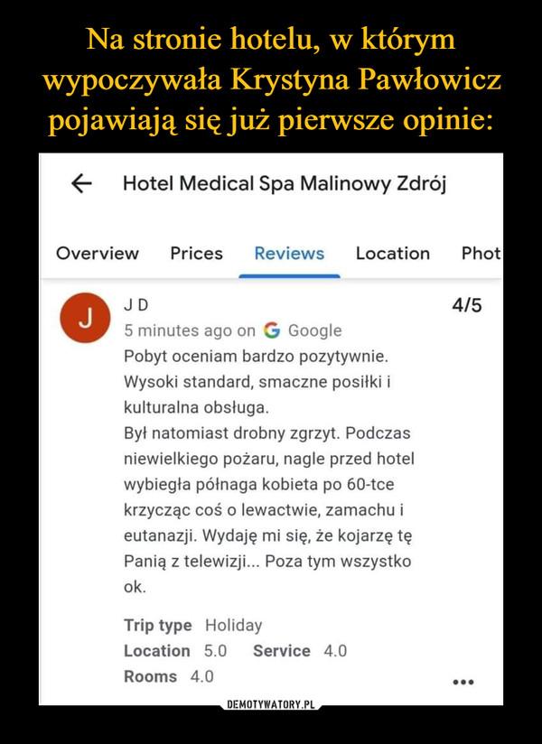 –  Hotel Medical Spa Malinowy Zdrój Overview Prices Reviews Location Phot o JD 5 minutes ago on G Google Pobyt oceniam bardzo pozytywnie. Wysoki standard, smaczne posiłki i kulturalna obsługa. Był natomiast drobny zgrzyt. Podczas niewielkiego pożaru, nagle przed hotel wybiegła półnaga kobieta po 60-tce krzycząc coś o lewactwie, zamachu i eutanazji. Wydaję mi się, że kojarzę tę Panią z telewizji... Poza tym wszystko ok. Trip type Holiday Location 5.0 Service 4.0 Rooms 4.0 4/5 •••