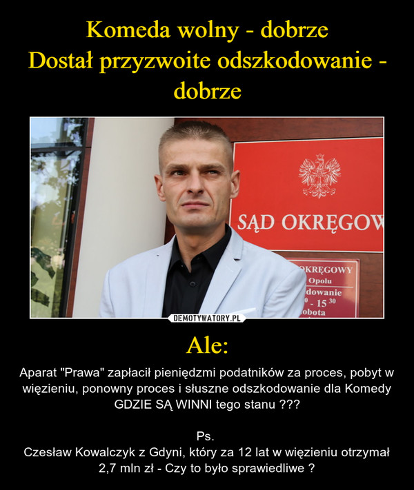"""Ale: – Aparat """"Prawa"""" zapłacił pieniędzmi podatników za proces, pobyt w więzieniu, ponowny proces i słuszne odszkodowanie dla KomedyGDZIE SĄ WINNI tego stanu ???Ps. Czesław Kowalczyk z Gdyni, który za 12 lat w więzieniu otrzymał 2,7 mln zł - Czy to było sprawiedliwe ?"""