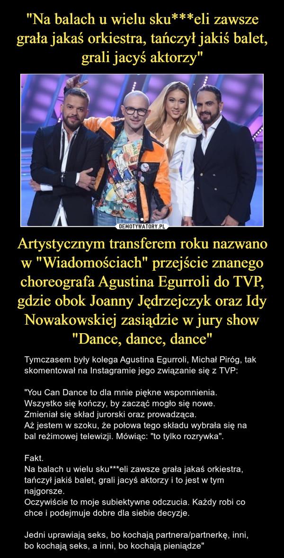 """Artystycznym transferem roku nazwano w """"Wiadomościach"""" przejście znanego choreografa Agustina Egurroli do TVP, gdzie obok Joanny Jędrzejczyk oraz Idy Nowakowskiej zasiądzie w jury show """"Dance, dance, dance"""" – Tymczasem były kolega Agustina Egurroli, Michał Piróg, tak skomentował na Instagramie jego związanie się z TVP:""""You Can Dance to dla mnie piękne wspomnienia.Wszystko się kończy, by zacząć mogło się nowe.Zmieniał się skład jurorski oraz prowadząca.Aż jestem w szoku, że połowa tego składu wybrała się na bal reżimowej telewizji. Mówiąc: """"to tylko rozrywka"""".Fakt.Na balach u wielu sku***eli zawsze grała jakaś orkiestra, tańczył jakiś balet, grali jacyś aktorzy i to jest w tym najgorsze.Oczywiście to moje subiektywne odczucia. Każdy robi co chce i podejmuje dobre dla siebie decyzje. Jedni uprawiają seks, bo kochają partnera/partnerkę, inni, bo kochają seks, a inni, bo kochają pieniądze"""""""