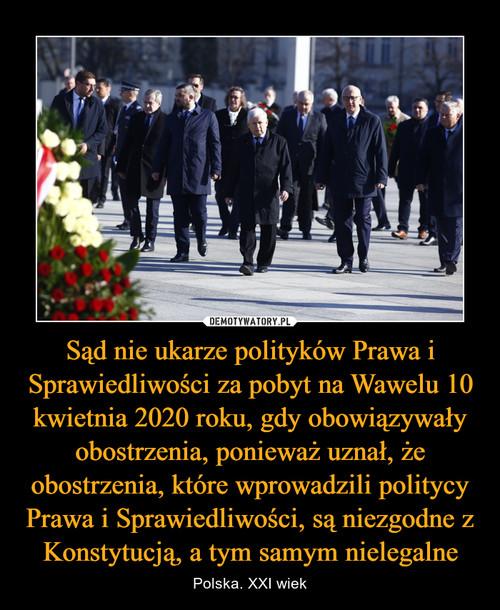 Sąd nie ukarze polityków Prawa i Sprawiedliwości za pobyt na Wawelu 10 kwietnia 2020 roku, gdy obowiązywały obostrzenia, ponieważ uznał, że obostrzenia, które wprowadzili politycy Prawa i Sprawiedliwości, są niezgodne z Konstytucją, a tym samym nielegalne