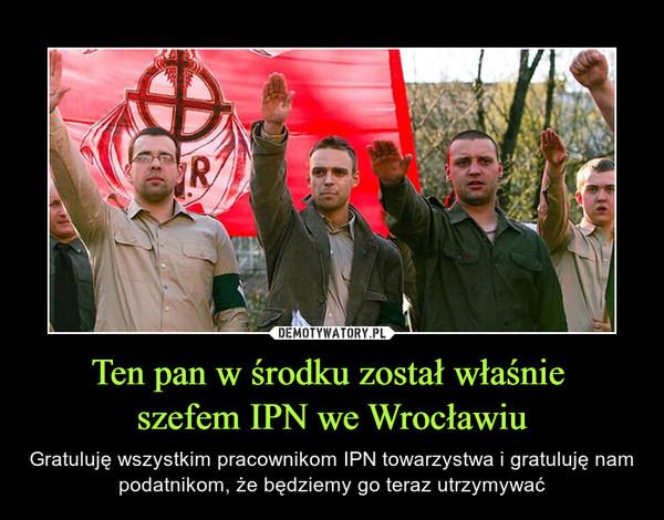 Ten pan w środku został właśnie szefem IPN we Wrocławiu – Gratuluję wszystkim pracownikom IPN towarzystwa i gratuluję nam podatnikom, że będziemy go teraz utrzymywać