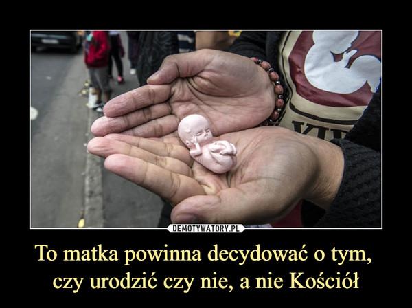 To matka powinna decydować o tym, czy urodzić czy nie, a nie Kościół –