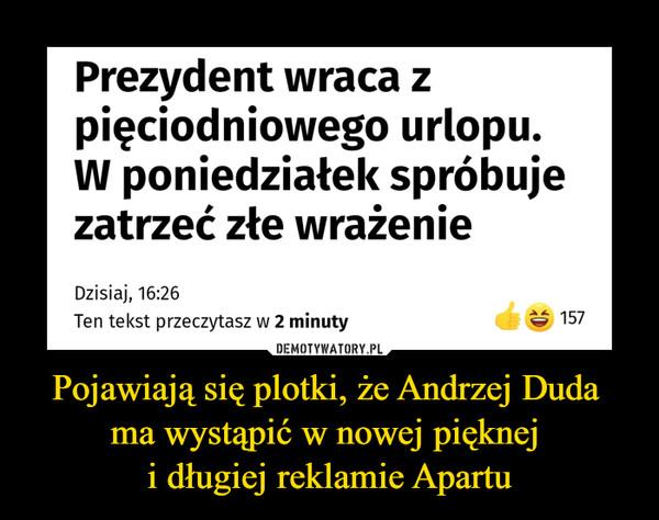Pojawiają się plotki, że Andrzej Duda ma wystąpić w nowej pięknej i długiej reklamie Apartu –  Prezydent wraca zpięciodniowego urlopu.W poniedziałek spróbujezatrzeć złe wrażenie