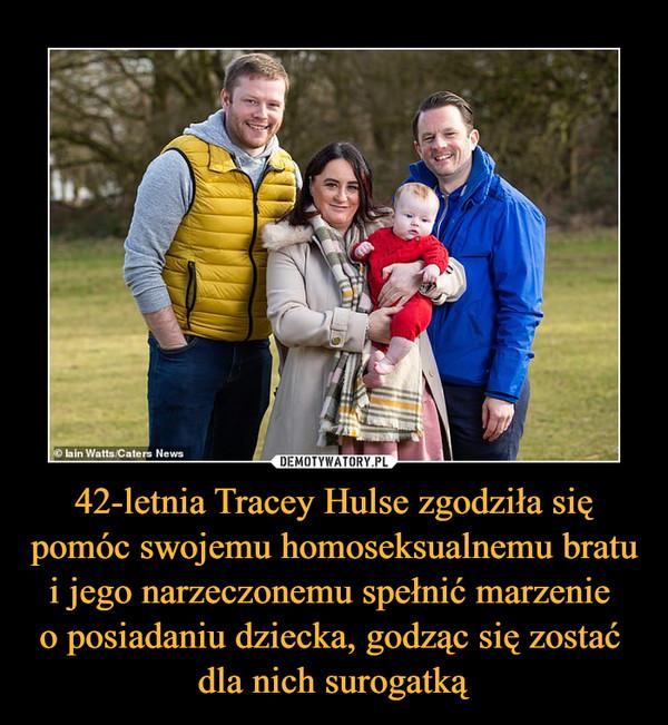 42-letnia Tracey Hulse zgodziła się pomóc swojemu homoseksualnemu bratu i jego narzeczonemu spełnić marzenie o posiadaniu dziecka, godząc się zostać dla nich surogatką –