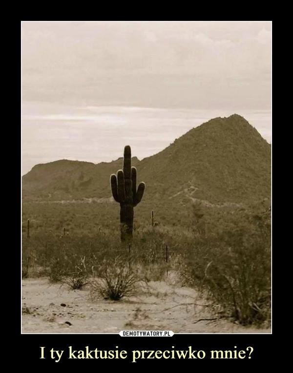 I ty kaktusie przeciwko mnie? –