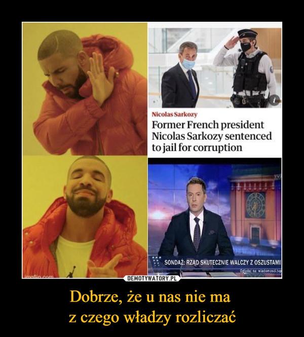 Dobrze, że u nas nie ma z czego władzy rozliczać –  Nicolas Sarko/yFormer French presidentNicolas Sarkozy sentencedto jail for corruptionSONOAŻ: RZĄD SKUTECZNIE WALCZY Z OSZUSTAMI