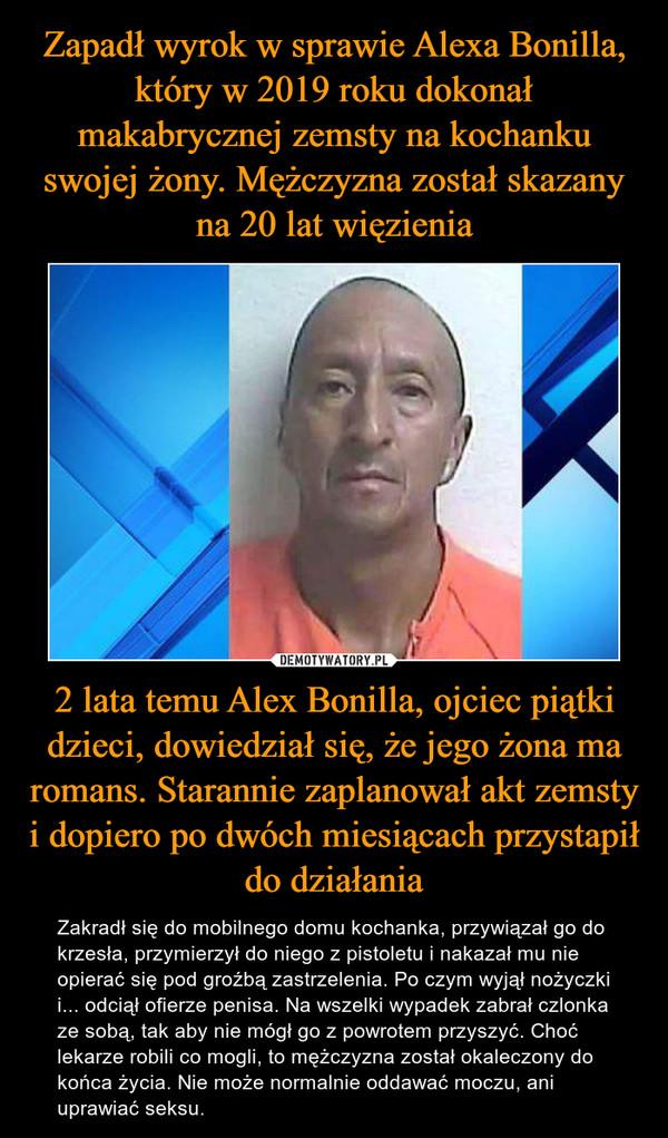 2 lata temu Alex Bonilla, ojciec piątki dzieci, dowiedział się, że jego żona ma romans. Starannie zaplanował akt zemsty i dopiero po dwóch miesiącach przystapił do działania – Zakradł się do mobilnego domu kochanka, przywiązał go do krzesła, przymierzył do niego z pistoletu i nakazał mu nie opierać się pod groźbą zastrzelenia. Po czym wyjął nożyczki i... odciął ofierze penisa. Na wszelki wypadek zabrał czlonka ze sobą, tak aby nie mógł go z powrotem przyszyć. Choć lekarze robili co mogli, to mężczyzna został okaleczony do końca życia. Nie może normalnie oddawać moczu, ani uprawiać seksu.