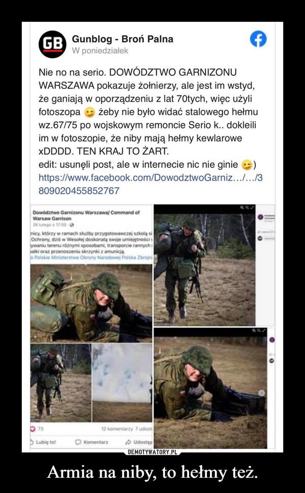 Armia na niby, to hełmy też. –  GB Gunblog - Broń PalnaW poniedziałekNie no na serio. DOWÓDZTWO GARNIZONUWARSZAWA pokazuje żołnierzy, ale jest im wstyd,że ganiają w oporządzeniu z lat 7Otych, więc użylifotoszopawz.67/75 po wojskowym remoncie Serio k.. dokleiliim w fotoszopie, że niby mają hełmy kewlaroweXDDDD. TEN KRAJ TO ŻART.żeby nie było widać stalowego hełmuedit: usunęli post, ale w internecie nic nie giniehttps://www.facebook.com/DowodztwoGarniz...../3809020455852767Dowództwo Garnizonu Warszawa/ Command ofWarsaw Garrison26 hutego o 17.00enicy, którzy w ramach sluzby przygotowawczej szkola siOchrony, dzis w Wesotej doskonala swoje umiejętnodciywaniu terenu róznymi sposobami, transporcie rannychivalki oraz przenoszeniu skrzyrki z amunicjaPolskie Ministerstwo Obrony Narodowej Polska Zbrojni7312 kamentarzy 7 udostiD Lubie tolO KomentarzA udosten