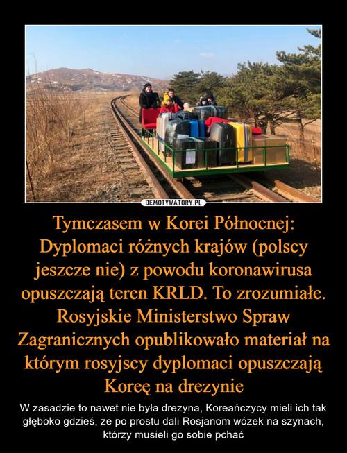 Tymczasem w Korei Północnej: Dyplomaci różnych krajów (polscy jeszcze nie) z powodu koronawirusa opuszczają teren KRLD. To zrozumiałe. Rosyjskie Ministerstwo Spraw Zagranicznych opublikowało materiał na którym rosyjscy dyplomaci opuszczają Koreę na drezynie