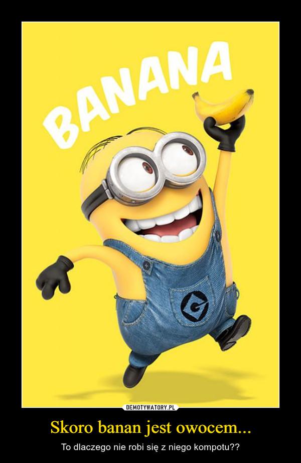 Skoro banan jest owocem... – To dlaczego nie robi się z niego kompotu??