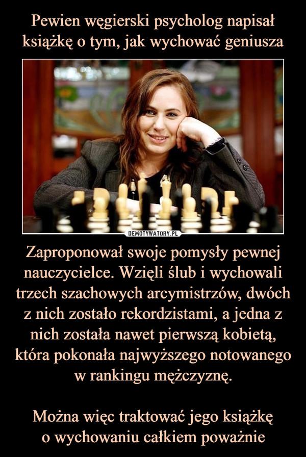 Zaproponował swoje pomysły pewnej nauczycielce. Wzięli ślub i wychowali trzech szachowych arcymistrzów, dwóch z nich zostało rekordzistami, a jedna z nich została nawet pierwszą kobietą, która pokonała najwyższego notowanego w rankingu mężczyznę.Można więc traktować jego książkęo wychowaniu całkiem poważnie –