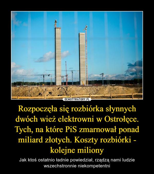 Rozpoczęła się rozbiórka słynnych dwóch wież elektrowni w Ostrołęce. Tych, na które PiS zmarnował ponad miliard złotych. Koszty rozbiórki - kolejne miliony – Jak ktoś ostatnio ładnie powiedział, rządzą nami ludzie wszechstronnie niekompetentni