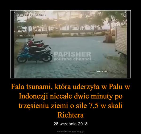 Fala tsunami, która uderzyła w Palu w Indonezji niecałe dwie minuty po trzęsieniu ziemi o sile 7,5 w skali Richtera – 28 września 2018