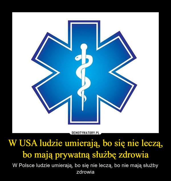 W USA ludzie umierają, bo się nie leczą, bo mają prywatną służbę zdrowia – W Polsce ludzie umierają, bo się nie leczą, bo nie mają służby zdrowia