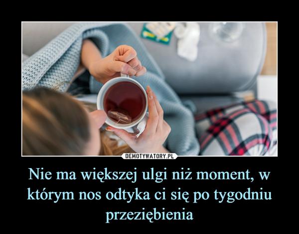 Nie ma większej ulgi niż moment, w którym nos odtyka ci się po tygodniu przeziębienia –