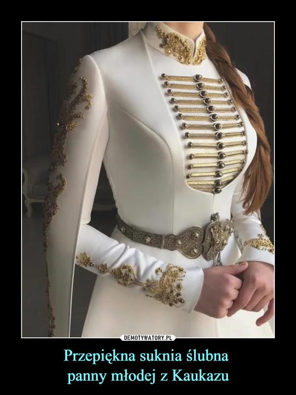 Przepiękna suknia ślubna panny młodej z Kaukazu –