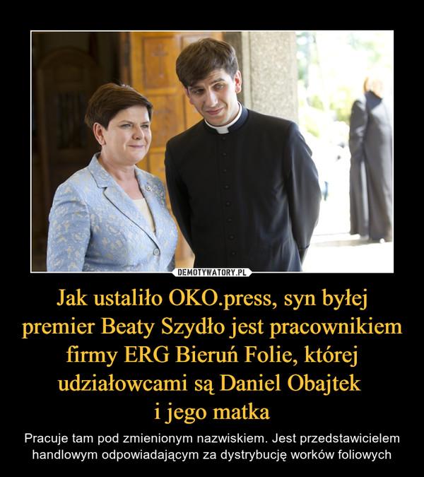 Jak ustaliło OKO.press, syn byłej premier Beaty Szydło jest pracownikiem firmy ERG Bieruń Folie, której udziałowcami są Daniel Obajtek i jego matka – Pracuje tam pod zmienionym nazwiskiem. Jest przedstawicielem handlowym odpowiadającym za dystrybucję worków foliowych