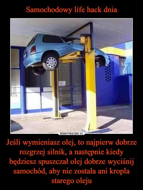 Samochodowy life hack dnia Jeśli wymieniasz olej, to najpierw dobrze rozgrzej silnik, a następnie kiedy będziesz spuszczał olej dobrze wyciśnij samochód, aby nie została ani kropla starego oleju