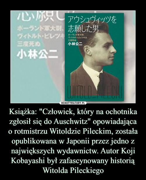 """Książka: """"Człowiek, który na ochotnika zgłosił się do Auschwitz"""" opowiadająca o rotmistrzu Witoldzie Pileckim, została opublikowana w Japonii przez jedno z największych wydawnictw. Autor Koji Kobayashi był zafascynowany historią Witolda Pileckiego"""