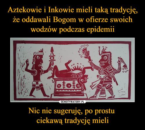 Aztekowie i Inkowie mieli taką tradycję, że oddawali Bogom w ofierze swoich wodzów podczas epidemii Nic nie sugeruję, po prostu  ciekawą tradycję mieli