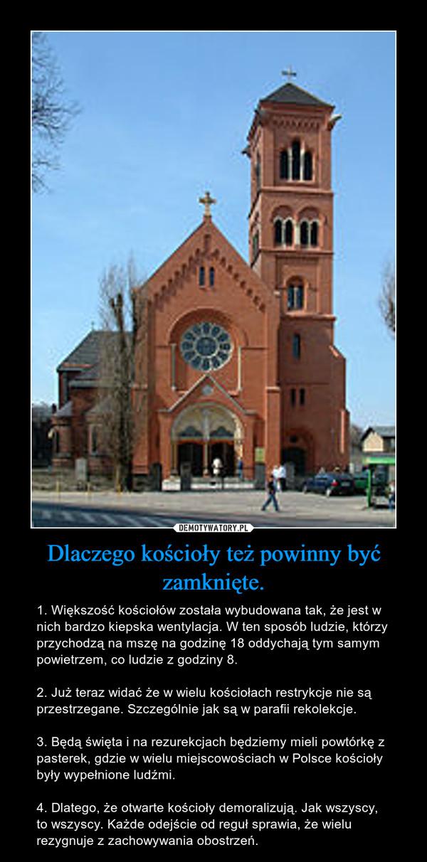 Dlaczego kościoły też powinny być zamknięte. – 1. Większość kościołów została wybudowana tak, że jest w nich bardzo kiepska wentylacja. W ten sposób ludzie, którzy przychodzą na mszę na godzinę 18 oddychają tym samym powietrzem, co ludzie z godziny 8. 2. Już teraz widać że w wielu kościołach restrykcje nie są przestrzegane. Szczególnie jak są w parafii rekolekcje. 3. Będą święta i na rezurekcjach będziemy mieli powtórkę z pasterek, gdzie w wielu miejscowościach w Polsce kościoły były wypełnione ludźmi. 4. Dlatego, że otwarte kościoły demoralizują. Jak wszyscy, to wszyscy. Każde odejście od reguł sprawia, że wielu rezygnuje z zachowywania obostrzeń.
