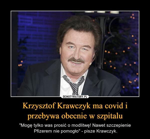 """Krzysztof Krawczyk ma covid i przebywa obecnie w szpitalu – """"Mogę tylko was prosić o modlitwę! Nawet szczepienie Pfizerem nie pomogło"""" - pisze Krawczyk."""