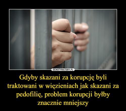 Gdyby skazani za korupcję byli traktowani w więzieniach jak skazani za pedofilię, problem korupcji byłby znacznie mniejszy