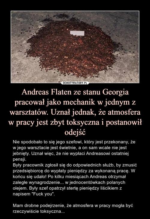 Andreas Flaten ze stanu Georgia pracował jako mechanik w jednym z warsztatów. Uznał jednak, że atmosfera w pracy jest zbyt toksyczna i postanowił odejść