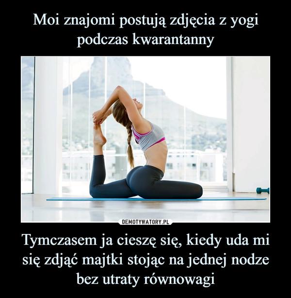 Moi znajomi postują zdjęcia z yogi podczas kwarantanny Tymczasem ja cieszę się, kiedy uda mi się zdjąć majtki stojąc na jednej nodze bez utraty równowagi