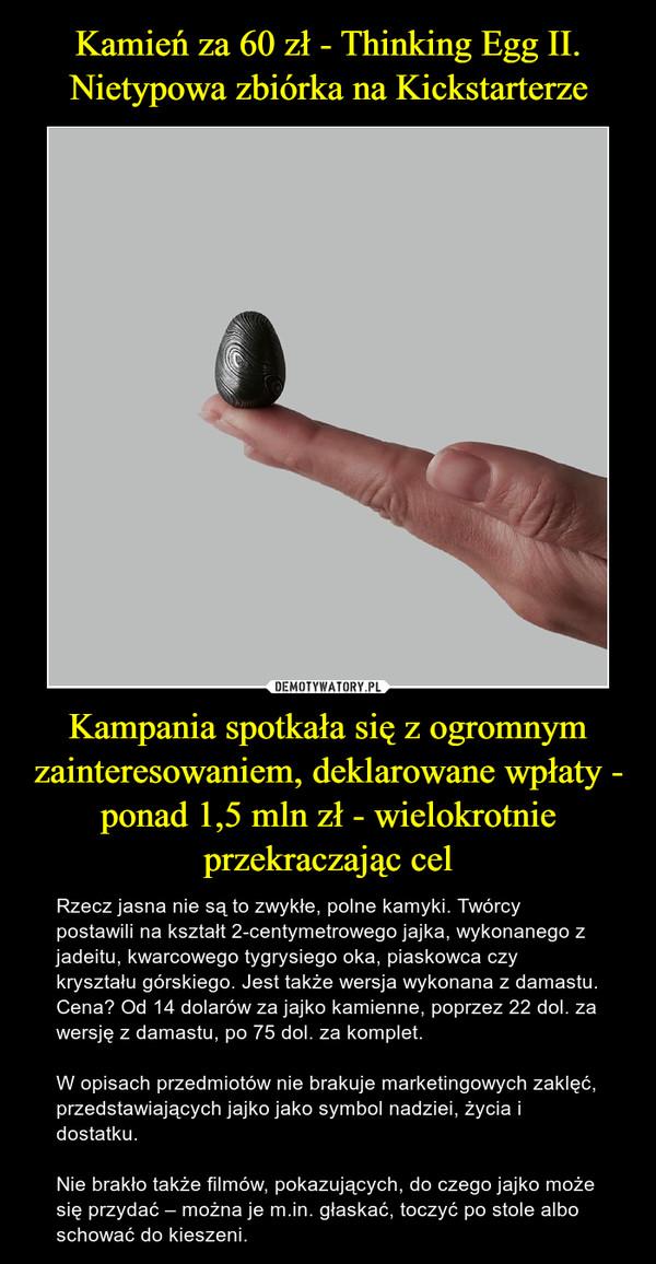 Kamień za 60 zł - Thinking Egg II. Nietypowa zbiórka na Kickstarterze Kampania spotkała się z ogromnym zainteresowaniem, deklarowane wpłaty - ponad 1,5 mln zł - wielokrotnie przekraczając cel