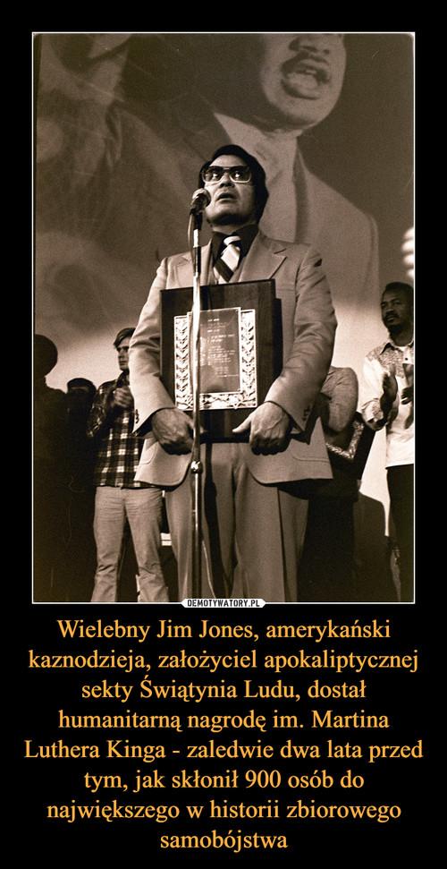 Wielebny Jim Jones, amerykański kaznodzieja, założyciel apokaliptycznej sekty Świątynia Ludu, dostał humanitarną nagrodę im. Martina Luthera Kinga - zaledwie dwa lata przed tym, jak skłonił 900 osób do największego w historii zbiorowego samobójstwa