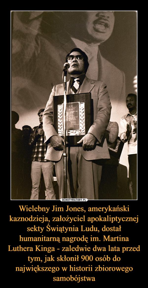 Wielebny Jim Jones, amerykański kaznodzieja, założyciel apokaliptycznej sekty Świątynia Ludu, dostał humanitarną nagrodę im. Martina Luthera Kinga - zaledwie dwa lata przed tym, jak skłonił 900 osób do największego w historii zbiorowego samobójstwa –
