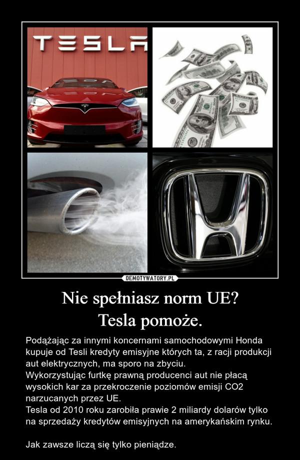 Nie spełniasz norm UE?Tesla pomoże. – Podążając za innymi koncernami samochodowymi Honda kupuje od Tesli kredyty emisyjne których ta, z racji produkcji aut elektrycznych, ma sporo na zbyciu. Wykorzystując furtkę prawną producenci aut nie płacą wysokich kar za przekroczenie poziomów emisji CO2 narzucanych przez UE.Tesla od 2010 roku zarobiła prawie 2 miliardy dolarów tylko na sprzedaży kredytów emisyjnych na amerykańskim rynku. Jak zawsze liczą się tylko pieniądze.