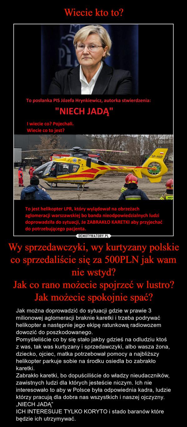 """Wy sprzedawczyki, wy kurtyzany polskie co sprzedaliście się za 500PLN jak wam nie wstyd?Jak co rano możecie spojrzeć w lustro? Jak możecie spokojnie spać? – Jak można doprowadzić do sytuacji gdzie w prawie 3 milionowej aglomeracji braknie karetki i trzeba podrywać helikopter a następnie jego ekipę ratunkową radiowozem dowozić do poszkodowanego. Pomyśleliście co by się stało jakby gdzieś na odludziu ktoś z was, tak was kurtyzany i sprzedawczyki, albo wasza żona, dziecko, ojciec, matka potrzebował pomocy a najbliższy helikopter parkuje sobie na środku osiedla bo zabrakło karetki. Zabrakło karetki, bo dopuściliście do władzy nieudaczników, zawistnych ludzi dla których jesteście niczym. Ich nie interesowało to aby w Polsce była odpowiednia kadra, ludzie którzy pracują dla dobra nas wszystkich i naszej ojczyzny.  """"NIECH JADĄ""""ICH INTERESUJE TYLKO KORYTO i stado baranów które będzie ich utrzymywać."""