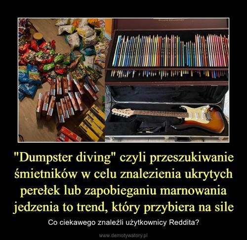 """""""Dumpster diving"""" czyli przeszukiwanie śmietników w celu znalezienia ukrytych perełek lub zapobieganiu marnowania jedzenia to trend, który przybiera na sile"""