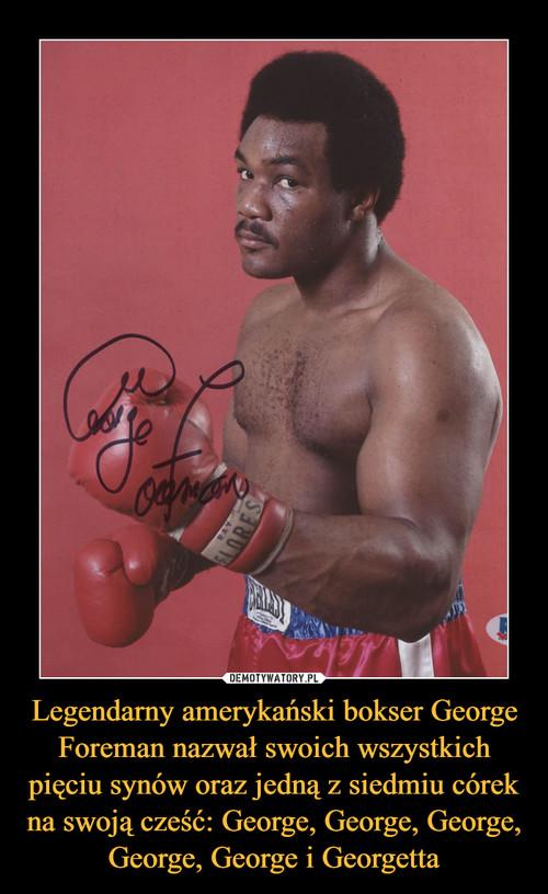 Legendarny amerykański bokser George Foreman nazwał swoich wszystkich pięciu synów oraz jedną z siedmiu córek na swoją cześć: George, George, George, George, George i Georgetta