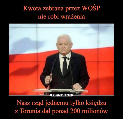 Kwota zebrana przez WOŚP nie robi wrażenia Nasz rząd jednemu tylko księdzu z Torunia dał ponad 200 milionów