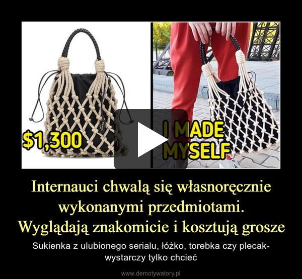 Internauci chwalą się własnoręcznie wykonanymi przedmiotami.Wyglądają znakomicie i kosztują grosze – Sukienka z ulubionego serialu, łóżko, torebka czy plecak- wystarczy tylko chcieć