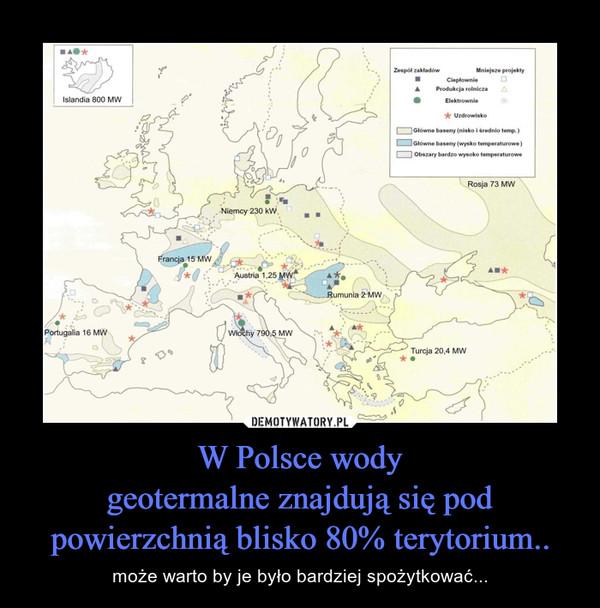 W Polsce wodygeotermalne znajdują się pod powierzchnią blisko 80% terytorium.. – może warto by je było bardziej spożytkować...