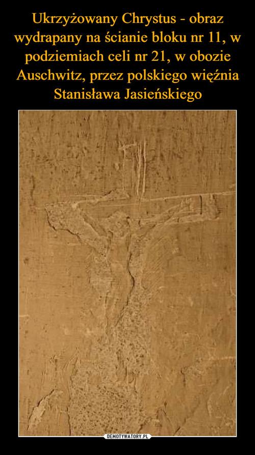 Ukrzyżowany Chrystus - obraz wydrapany na ścianie bloku nr 11, w podziemiach celi nr 21, w obozie Auschwitz, przez polskiego więźnia Stanisława Jasieńskiego