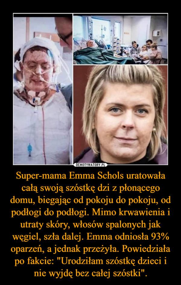 """Super-mama Emma Schols uratowała całą swoją szóstkę dzi z płonącego domu, biegając od pokoju do pokoju, od podłogi do podłogi. Mimo krwawienia i utraty skóry, włosów spalonych jak węgiel, szła dalej. Emma odniosła 93% oparzeń, a jednak przeżyła. Powiedziała po fakcie: """"Urodziłam szóstkę dzieci i nie wyjdę bez całej szóstki"""". –"""