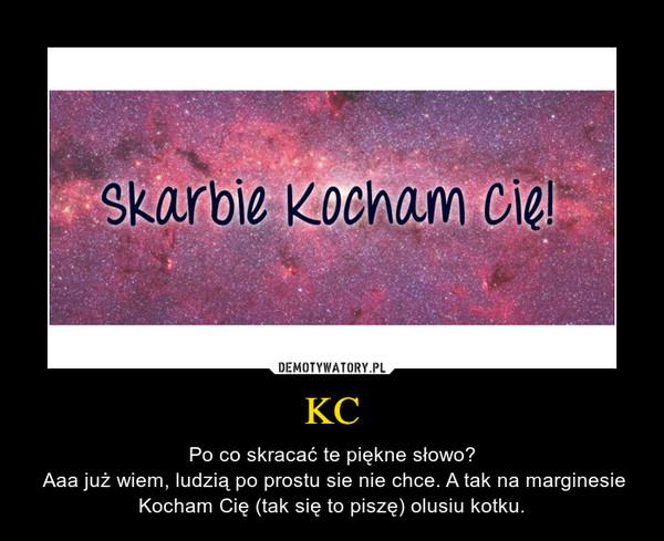 KC – Po co skracać te piękne słowo? Aaa już wiem, ludzią po prostu sie nie chce. A tak na marginesie Kocham Cię (tak się to piszę) olusiu kotku.