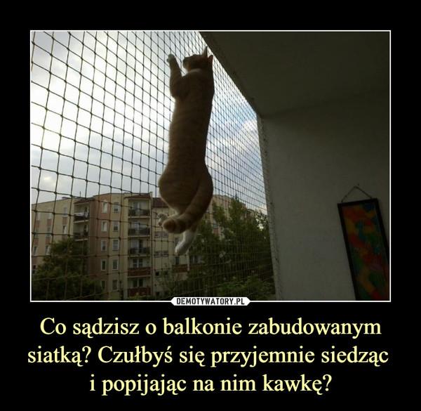 Co sądzisz o balkonie zabudowanym siatką? Czułbyś się przyjemnie siedząc  i popijając na nim kawkę?