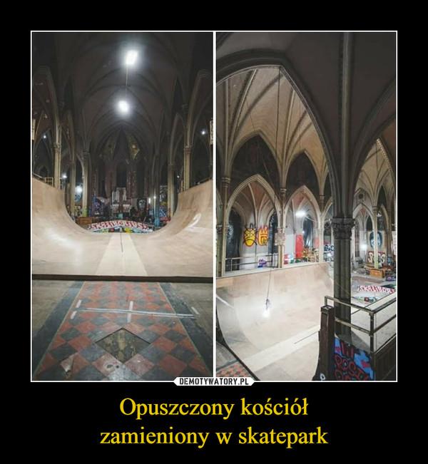 Opuszczony kościółzamieniony w skatepark –