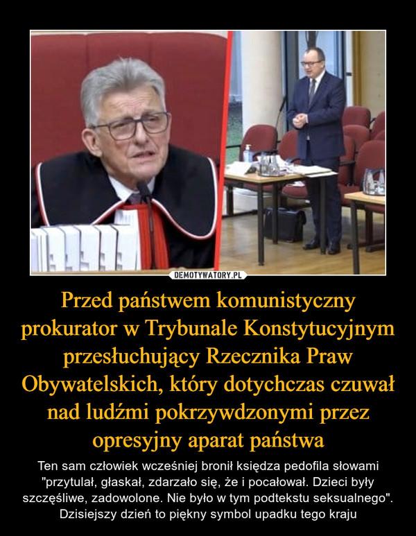 """Przed państwem komunistyczny prokurator w Trybunale Konstytucyjnym przesłuchujący Rzecznika Praw Obywatelskich, który dotychczas czuwał nad ludźmi pokrzywdzonymi przez opresyjny aparat państwa – Ten sam człowiek wcześniej bronił księdza pedofila słowami """"przytulał, głaskał, zdarzało się, że i pocałował. Dzieci były szczęśliwe, zadowolone. Nie było w tym podtekstu seksualnego"""".Dzisiejszy dzień to piękny symbol upadku tego kraju"""