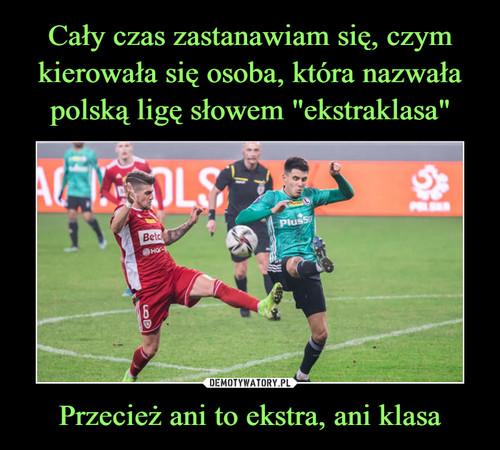 """Cały czas zastanawiam się, czym kierowała się osoba, która nazwała polską ligę słowem """"ekstraklasa"""" Przecież ani to ekstra, ani klasa"""